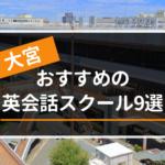 大宮でおすすめの英会話教室・スクール9選【目的別に紹介】