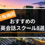 大阪駅・梅田駅周辺でおすすめの英会話教室8選!カテゴリー別に紹介